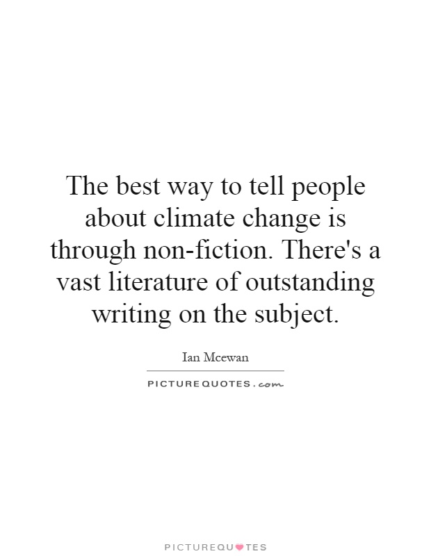 The best way to tell people about climate change is through non-fiction. There's a vast literature of outstanding writing on the subject Picture Quote #1