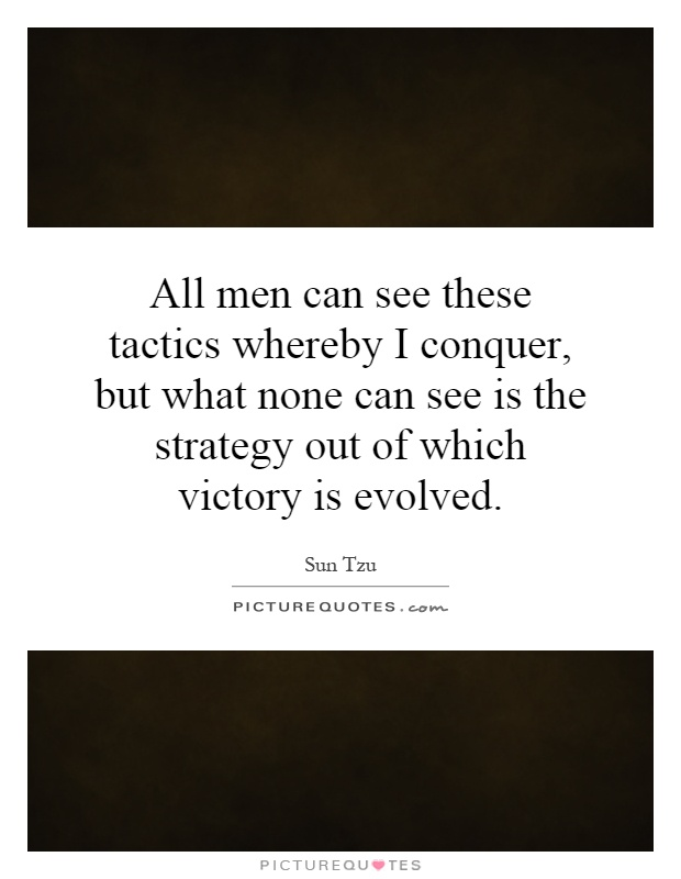 All men can see these tactics whereby I conquer, but what none can see is the strategy out of which victory is evolved Picture Quote #1