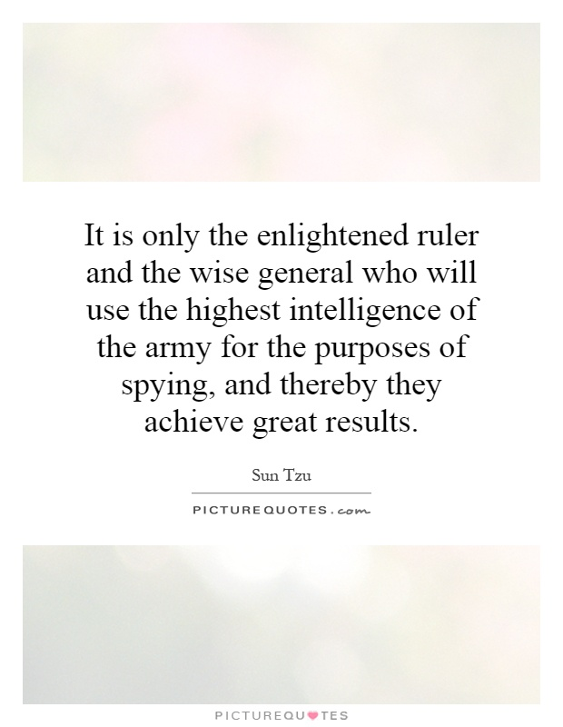 It is only the enlightened ruler and the wise general who will use the highest intelligence of the army for the purposes of spying, and thereby they achieve great results Picture Quote #1