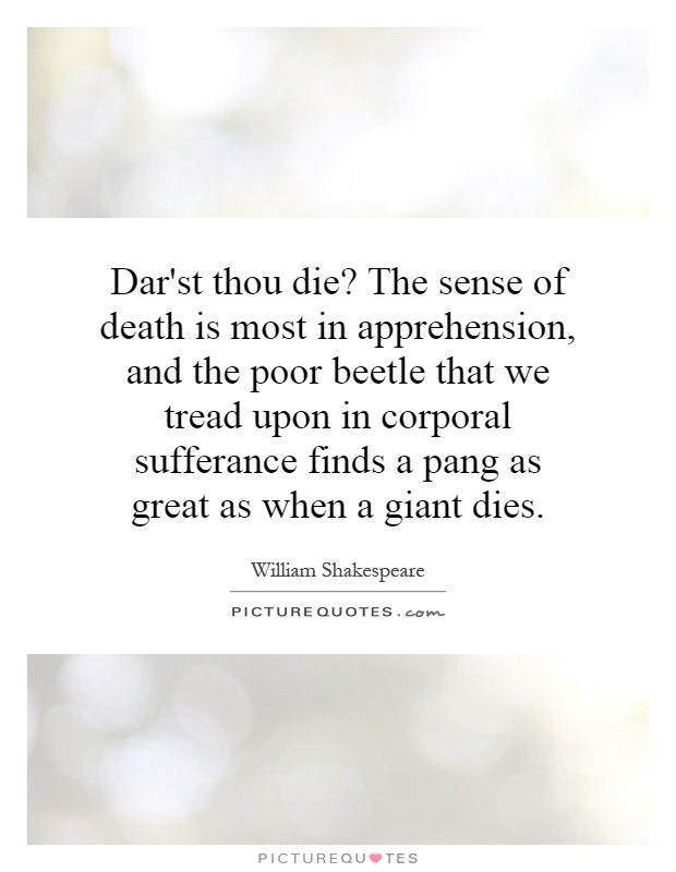 Dar'st thou die? The sense of death is most in apprehension, and the poor beetle that we tread upon in corporal sufferance finds a pang as great as when a giant dies Picture Quote #1
