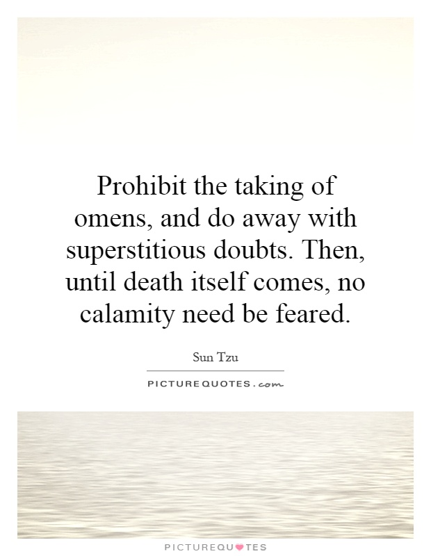 Prohibit the taking of omens, and do away with superstitious doubts. Then, until death itself comes, no calamity need be feared Picture Quote #1