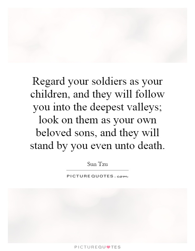Regard your soldiers as your children, and they will follow you into the deepest valleys; look on them as your own beloved sons, and they will stand by you even unto death Picture Quote #1