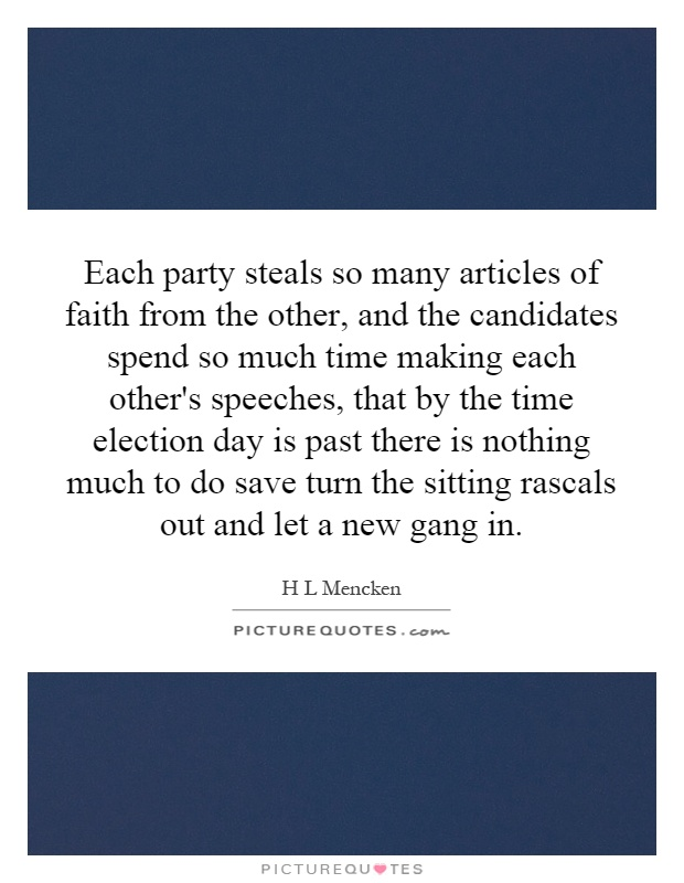 Each party steals so many articles of faith from the other, and the candidates spend so much time making each other's speeches, that by the time election day is past there is nothing much to do save turn the sitting rascals out and let a new gang in Picture Quote #1