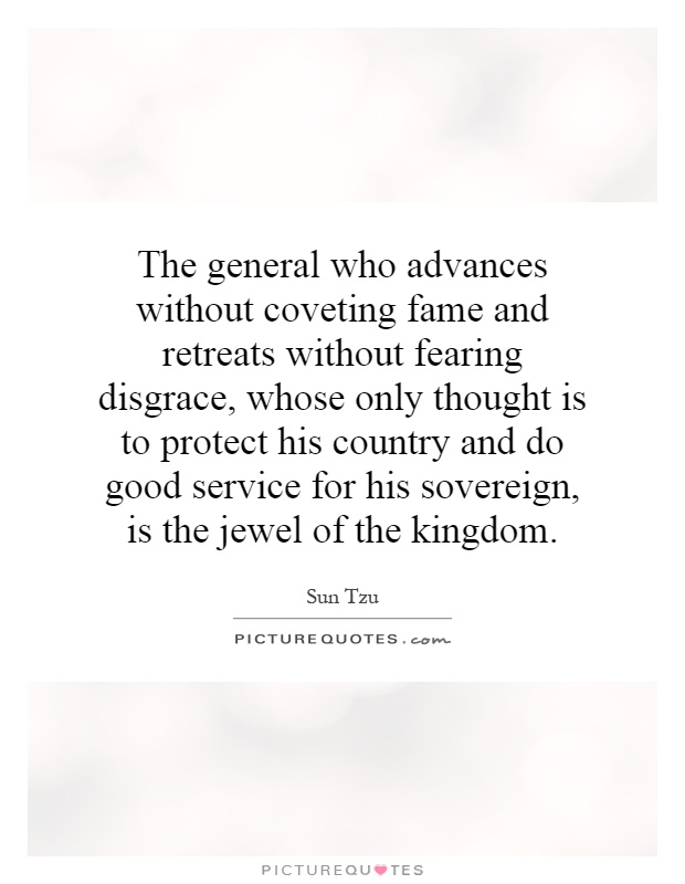 The general who advances without coveting fame and retreats without fearing disgrace, whose only thought is to protect his country and do good service for his sovereign, is the jewel of the kingdom Picture Quote #1