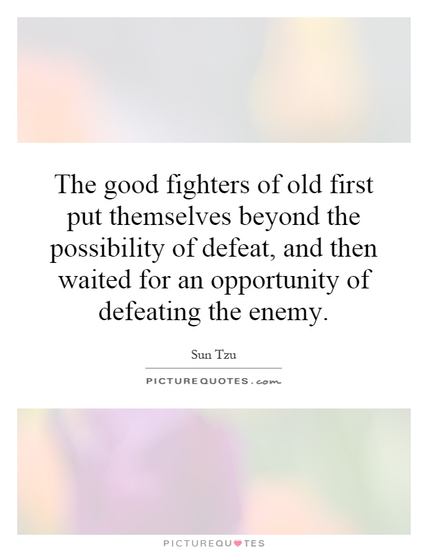 The good fighters of old first put themselves beyond the possibility of defeat, and then waited for an opportunity of defeating the enemy Picture Quote #1