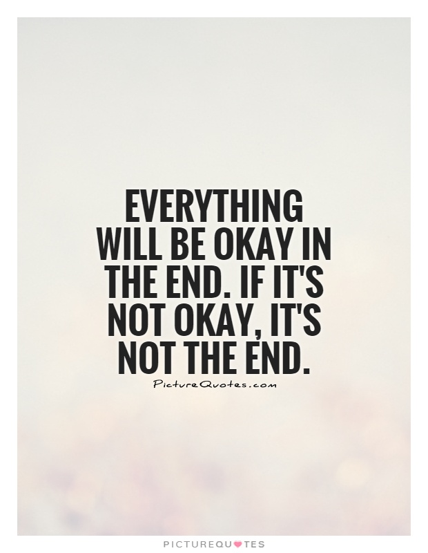 Everything will be okay in the end. If it's not okay, it's not the end Picture Quote #1
