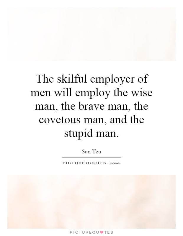 The skilful employer of men will employ the wise man, the brave man, the covetous man, and the stupid man Picture Quote #1