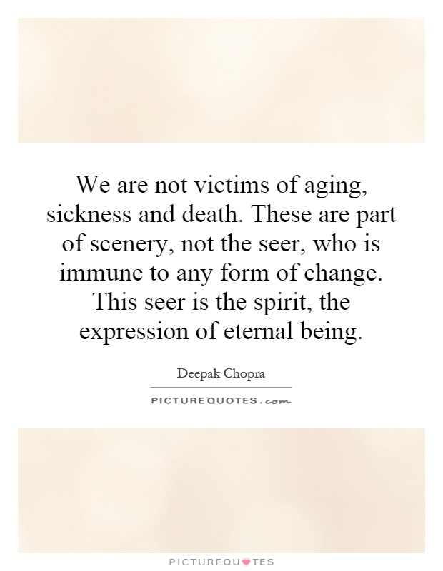 We are not victims of aging, sickness and death. These are part of scenery, not the seer, who is immune to any form of change. This seer is the spirit, the expression of eternal being Picture Quote #1
