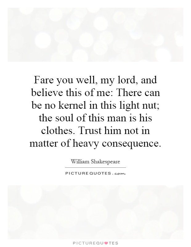 Fare you well, my lord, and believe this of me: There can be no kernel in this light nut; the soul of this man is his clothes. Trust him not in matter of heavy consequence Picture Quote #1