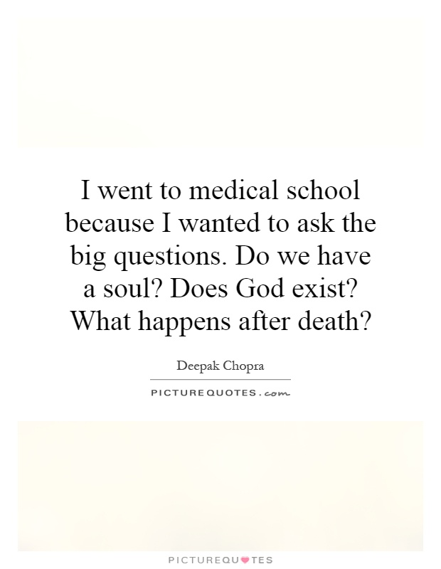 I went to medical school because I wanted to ask the big questions. Do we have a soul? Does God exist? What happens after death? Picture Quote #1