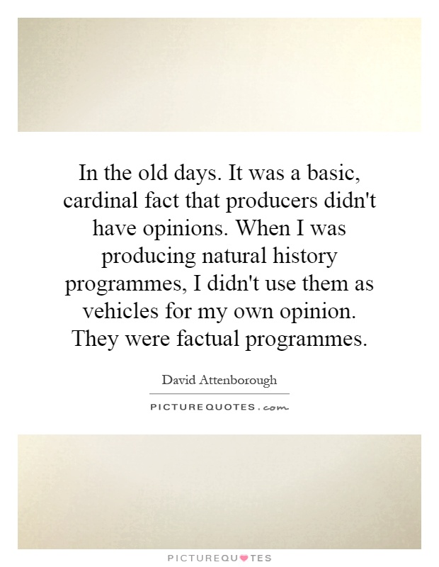 In the old days. It was a basic, cardinal fact that producers didn't have opinions. When I was producing natural history programmes, I didn't use them as vehicles for my own opinion. They were factual programmes Picture Quote #1