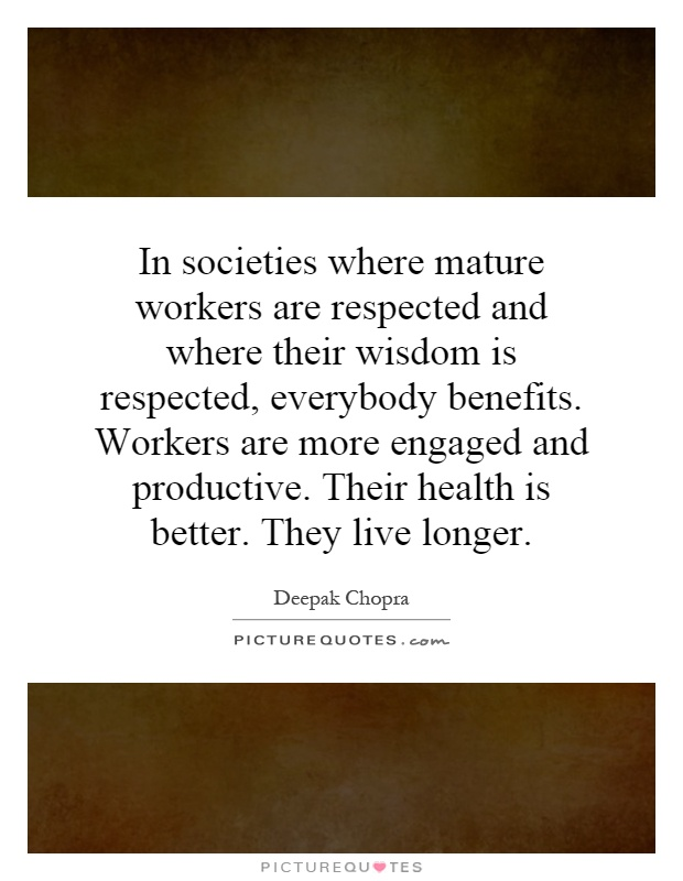 In societies where mature workers are respected and where their wisdom is respected, everybody benefits. Workers are more engaged and productive. Their health is better. They live longer Picture Quote #1