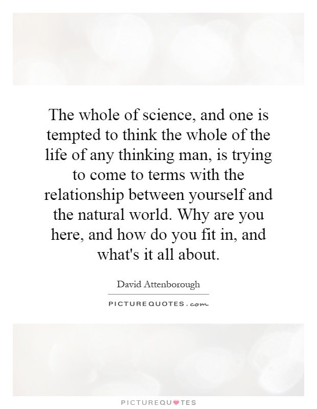 The whole of science, and one is tempted to think the whole of the life of any thinking man, is trying to come to terms with the relationship between yourself and the natural world. Why are you here, and how do you fit in, and what's it all about Picture Quote #1