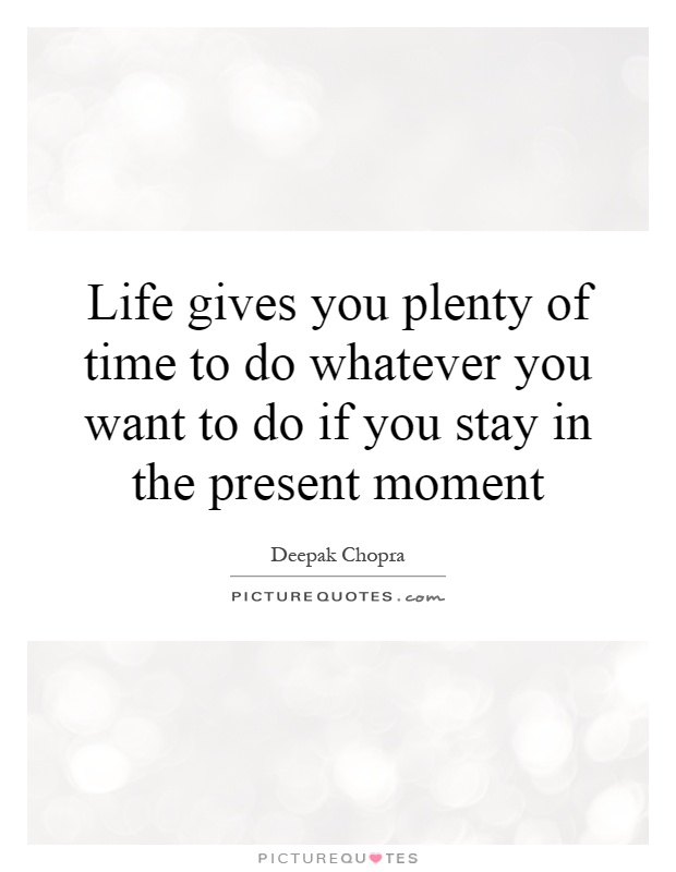 Life gives you plenty of time to do whatever you want to do if you stay in the present moment Picture Quote #1