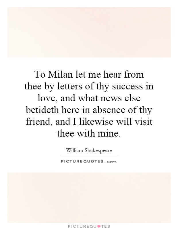 To Milan let me hear from thee by letters of thy success in love, and what news else betideth here in absence of thy friend, and I likewise will visit thee with mine Picture Quote #1
