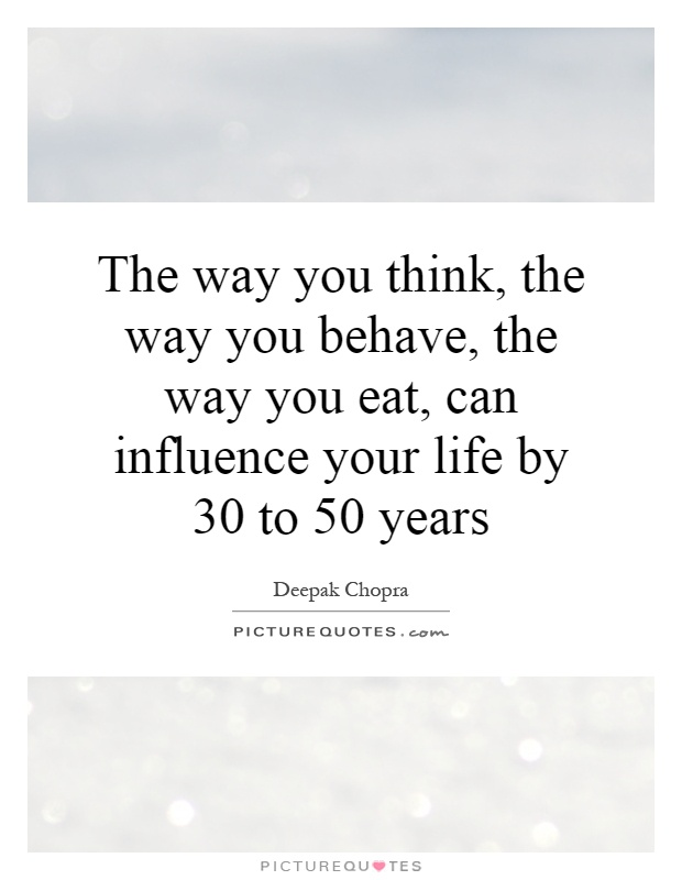 The way you think, the way you behave, the way you eat, can influence your life by 30 to 50 years Picture Quote #1