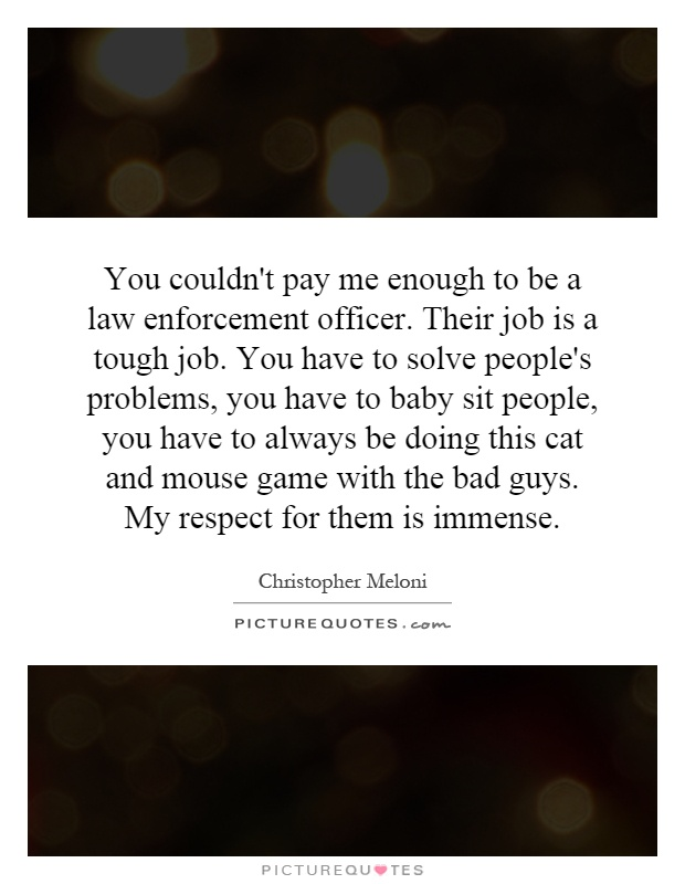 You couldn't pay me enough to be a law enforcement officer. Their job is a tough job. You have to solve people's problems, you have to baby sit people, you have to always be doing this cat and mouse game with the bad guys. My respect for them is immense Picture Quote #1
