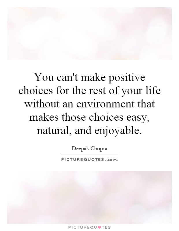 You can't make positive choices for the rest of your life without an environment that makes those choices easy, natural, and enjoyable Picture Quote #1