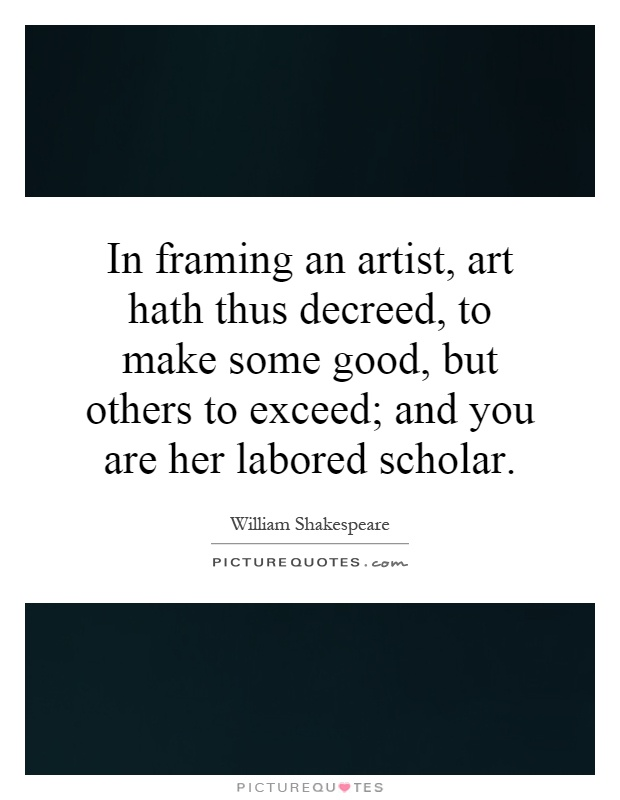 In framing an artist, art hath thus decreed, to make some good, but others to exceed; and you are her labored scholar Picture Quote #1