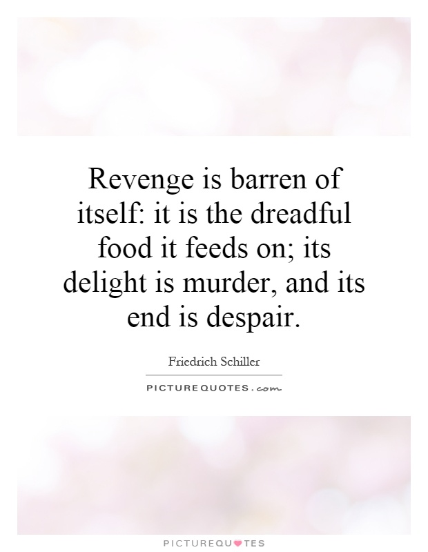 Revenge is barren of itself: it is the dreadful food it feeds on; its delight is murder, and its end is despair Picture Quote #1