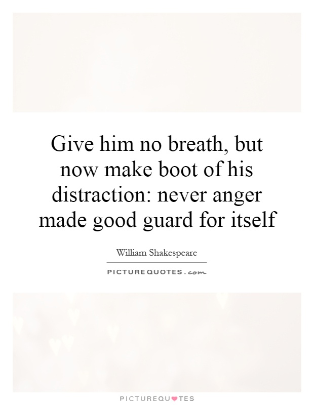 Give him no breath, but now make boot of his distraction: never anger made good guard for itself Picture Quote #1