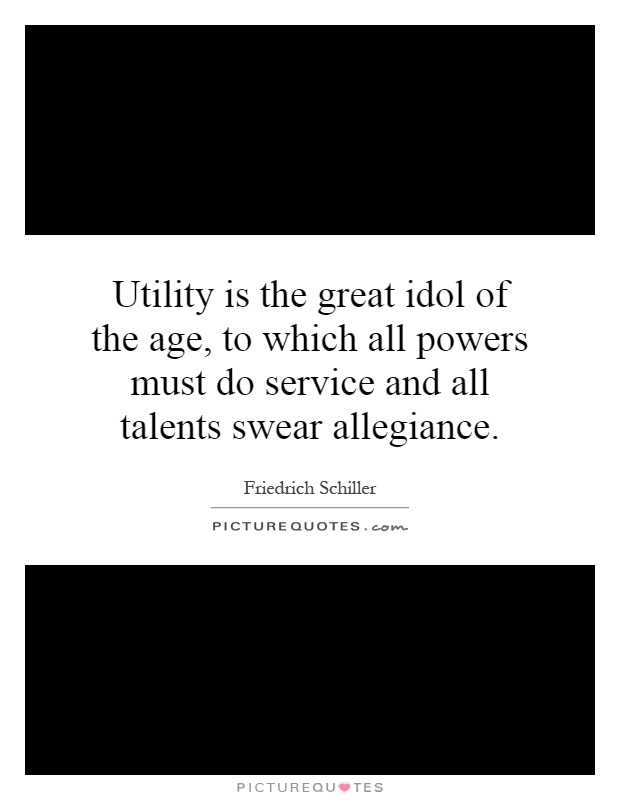 Utility is the great idol of the age, to which all powers must do service and all talents swear allegiance Picture Quote #1