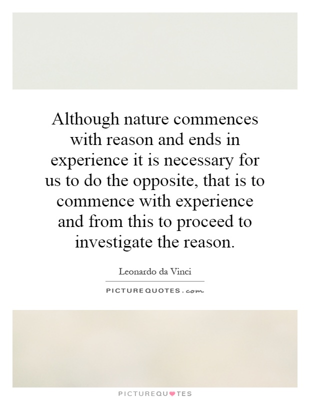 Although nature commences with reason and ends in experience it is necessary for us to do the opposite, that is to commence with experience and from this to proceed to investigate the reason Picture Quote #1