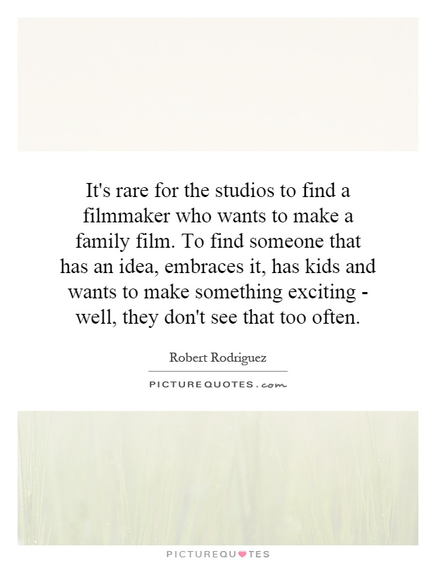 It's rare for the studios to find a filmmaker who wants to make a family film. To find someone that has an idea, embraces it, has kids and wants to make something exciting - well, they don't see that too often Picture Quote #1