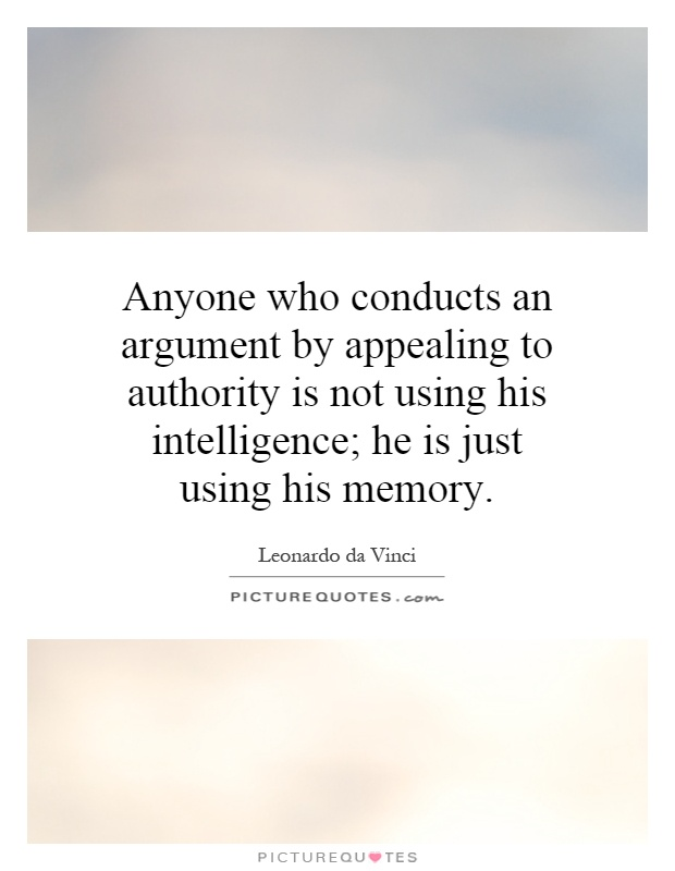 Anyone who conducts an argument by appealing to authority is not using his intelligence; he is just using his memory Picture Quote #1