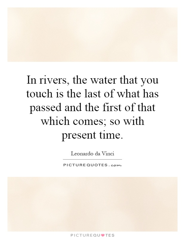 In rivers, the water that you touch is the last of what has passed and the first of that which comes; so with present time Picture Quote #1