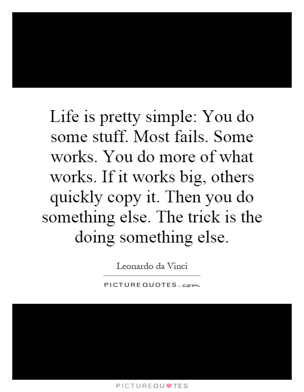 Life is pretty simple: You do some stuff. Most fails. Some works. You do more of what works. If it works big, others quickly copy it. Then you do something else. The trick is the doing something else Picture Quote #1