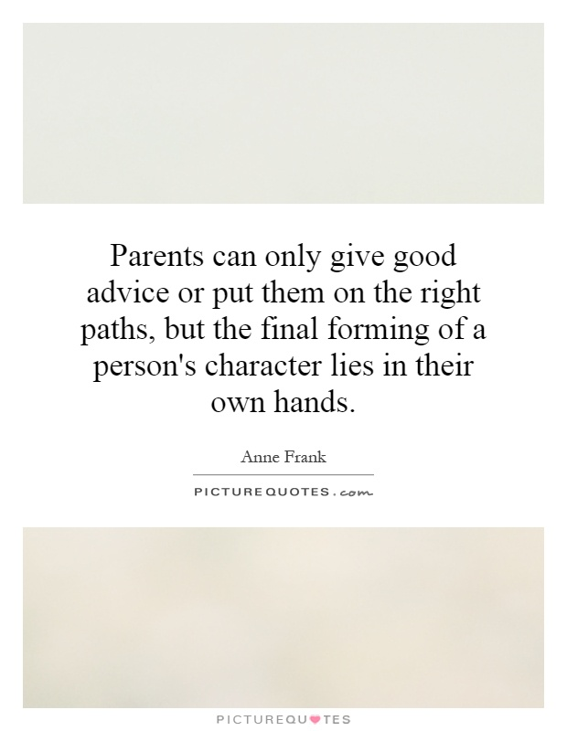 Parents can only give good advice or put them on the right paths, but the final forming of a person's character lies in their own hands Picture Quote #1