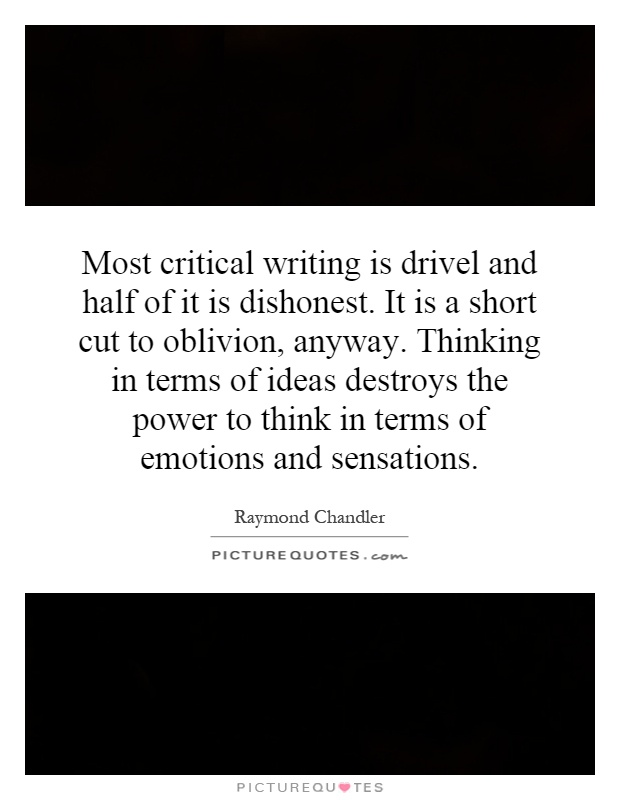 Most critical writing is drivel and half of it is dishonest. It is a short cut to oblivion, anyway. Thinking in terms of ideas destroys the power to think in terms of emotions and sensations Picture Quote #1