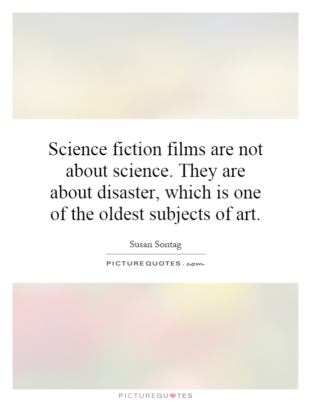 Science fiction films are not about science. They are about disaster, which is one of the oldest subjects of art Picture Quote #1