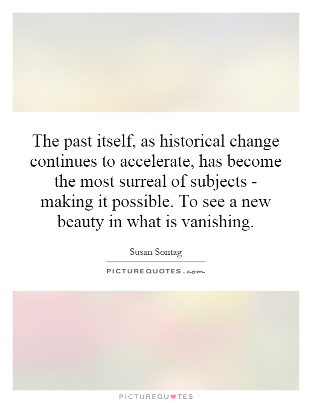 The past itself, as historical change continues to accelerate, has become the most surreal of subjects - making it possible. To see a new beauty in what is vanishing Picture Quote #1