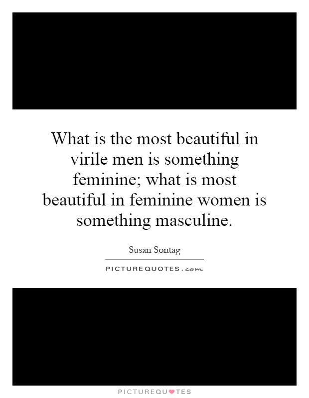 What is the most beautiful in virile men is something feminine; what is most beautiful in feminine women is something masculine Picture Quote #1