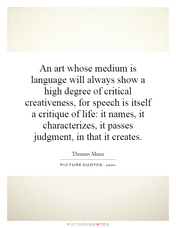 An art whose medium is language will always show a high degree of critical creativeness, for speech is itself a critique of life: it names, it characterizes, it passes judgment, in that it creates Picture Quote #1