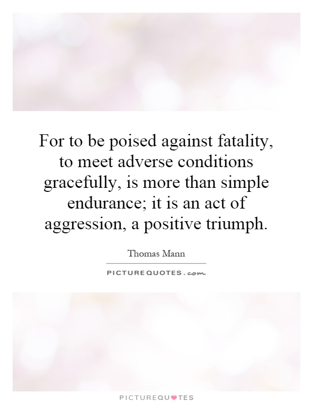 For to be poised against fatality, to meet adverse conditions gracefully, is more than simple endurance; it is an act of aggression, a positive triumph Picture Quote #1