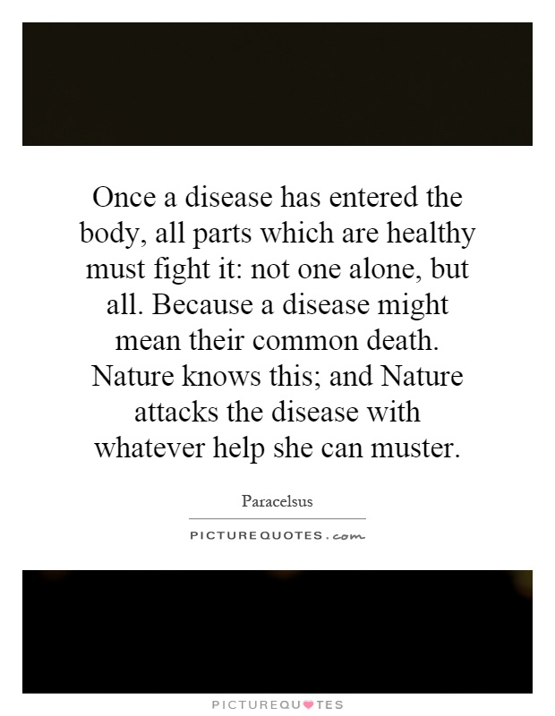 Once a disease has entered the body, all parts which are healthy must fight it: not one alone, but all. Because a disease might mean their common death. Nature knows this; and Nature attacks the disease with whatever help she can muster Picture Quote #1