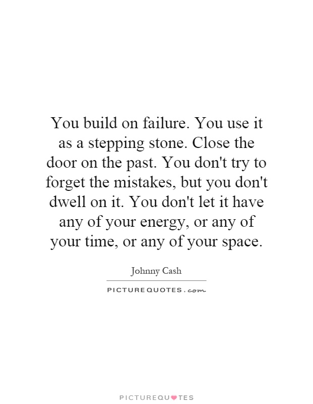 You build on failure. You use it as a stepping stone. Close the door on the past. You don't try to forget the mistakes, but you don't dwell on it. You don't let it have any of your energy, or any of your time, or any of your space Picture Quote #1