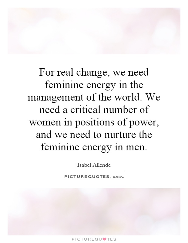 For real change, we need feminine energy in the management of the world. We need a critical number of women in positions of power, and we need to nurture the feminine energy in men Picture Quote #1