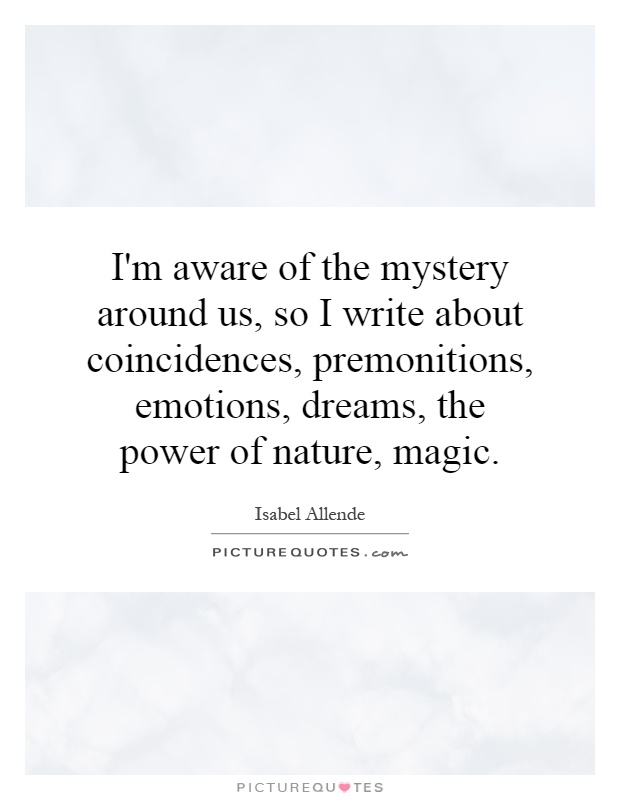 I'm aware of the mystery around us, so I write about coincidences, premonitions, emotions, dreams, the power of nature, magic Picture Quote #1