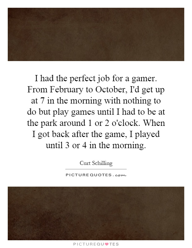 I had the perfect job for a gamer. From February to October, I'd get up at 7 in the morning with nothing to do but play games until I had to be at the park around 1 or 2 o'clock. When I got back after the game, I played until 3 or 4 in the morning Picture Quote #1