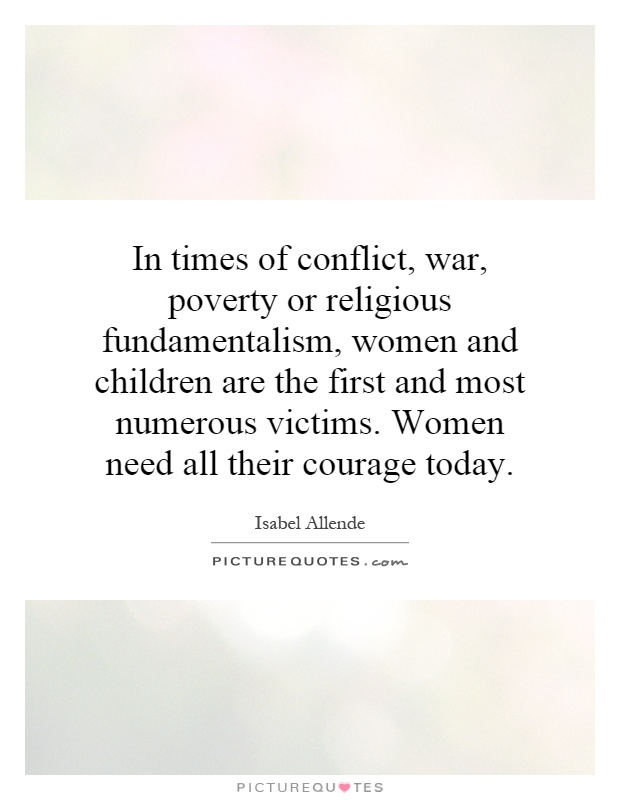 In times of conflict, war, poverty or religious fundamentalism, women and children are the first and most numerous victims. Women need all their courage today Picture Quote #1
