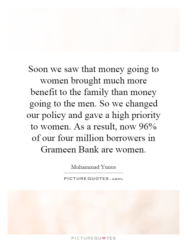 Soon we saw that money going to women brought much more benefit to the family than money going to the men. So we changed our policy and gave a high priority to women. As a result, now 96% of our four million borrowers in Grameen Bank are women Picture Quote #1
