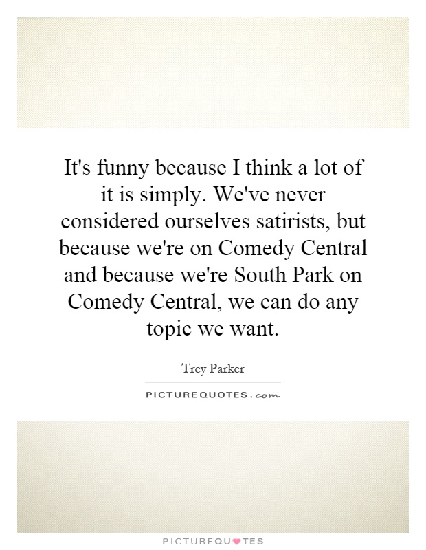 It's funny because I think a lot of it is simply. We've never considered ourselves satirists, but because we're on Comedy Central and because we're South Park on Comedy Central, we can do any topic we want Picture Quote #1