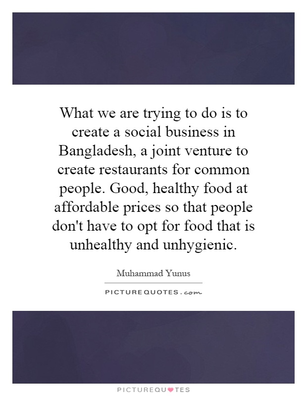 What we are trying to do is to create a social business in Bangladesh, a joint venture to create restaurants for common people. Good, healthy food at affordable prices so that people don't have to opt for food that is unhealthy and unhygienic Picture Quote #1