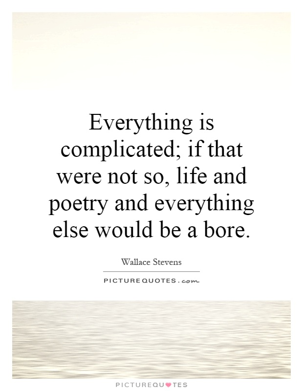 Everything is complicated; if that were not so, life and poetry and everything else would be a bore Picture Quote #1