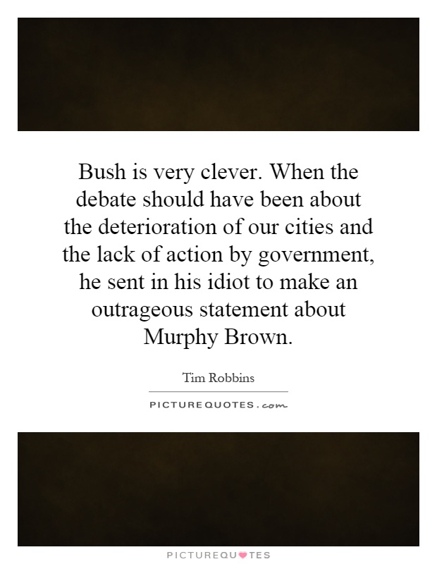 Bush is very clever. When the debate should have been about the deterioration of our cities and the lack of action by government, he sent in his idiot to make an outrageous statement about Murphy Brown Picture Quote #1