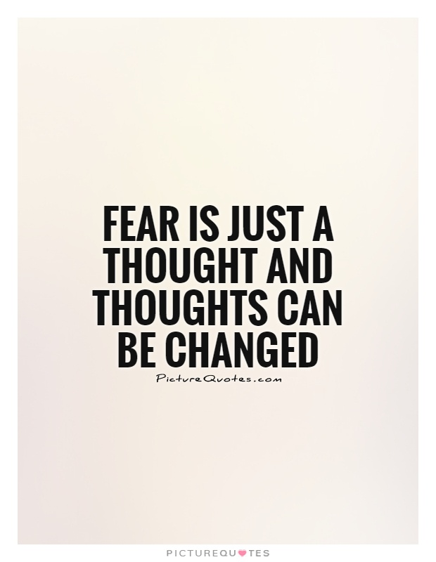 Fear is just a thought and thoughts can be changed Picture Quote #1